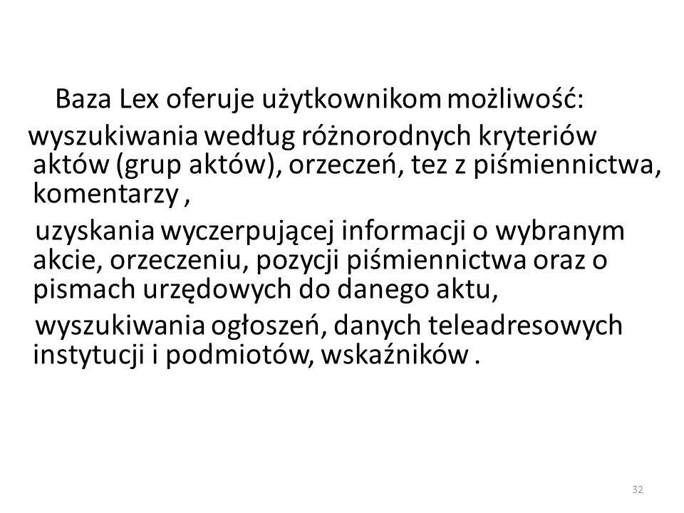 32 Baza Lex oferuje użytkownikom możliwość: wyszukiwania według różnorodnych kryteriów aktów (grup aktów), orzeczeń, tez z piśmiennictwa, komentarzy,