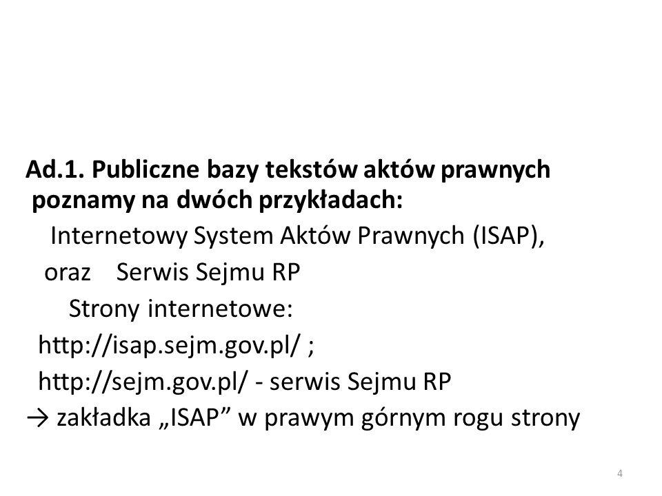 Ad.1. Publiczne bazy tekstów aktów prawnych poznamy na dwóch przykładach: Internetowy System Aktów Prawnych (ISAP), oraz Serwis Sejmu RP Strony intern