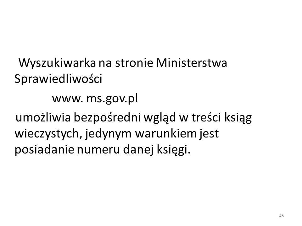 45 Wyszukiwarka na stronie Ministerstwa Sprawiedliwości www. ms.gov.pl umożliwia bezpośredni wgląd w treści ksiąg wieczystych, jedynym warunkiem jest