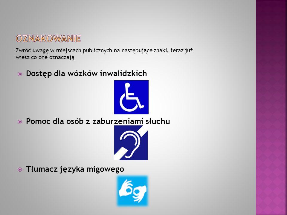 Zwróć uwagę w miejscach publicznych na następujące znaki, teraz już wiesz co one oznaczają  Dostęp dla wózków inwalidzkich  Pomoc dla osób z zaburze
