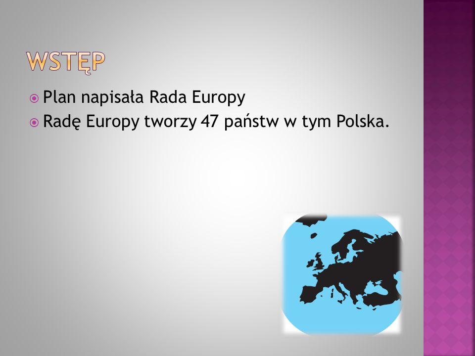  Plan napisała Rada Europy  Radę Europy tworzy 47 państw w tym Polska.
