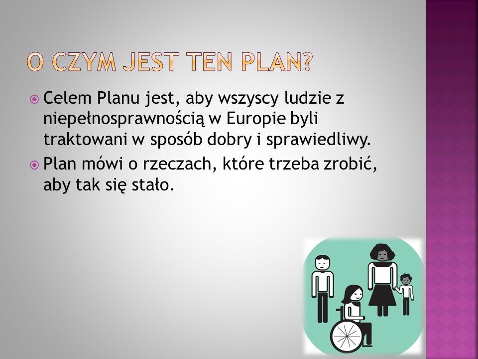  Celem Planu jest, aby wszyscy ludzie z niepełnosprawnością w Europie byli traktowani w sposób dobry i sprawiedliwy.  Plan mówi o rzeczach, które tr