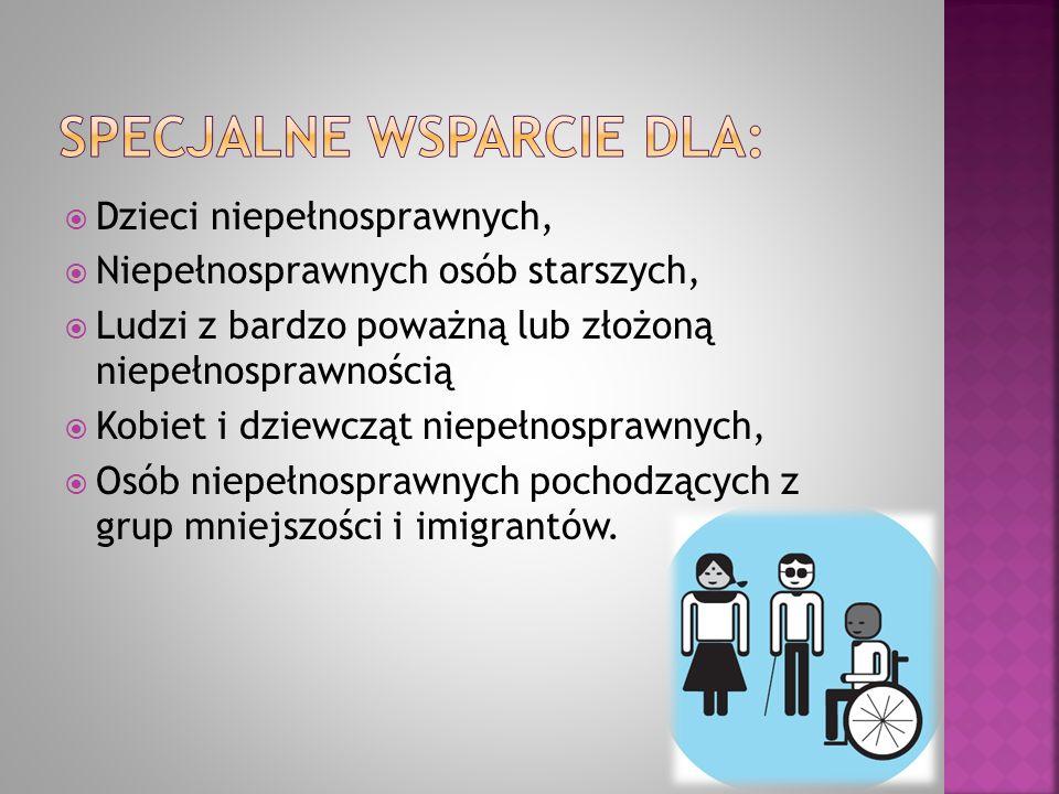 Dzieci niepełnosprawnych,  Niepełnosprawnych osób starszych,  Ludzi z bardzo poważną lub złożoną niepełnosprawnością  Kobiet i dziewcząt niepełno