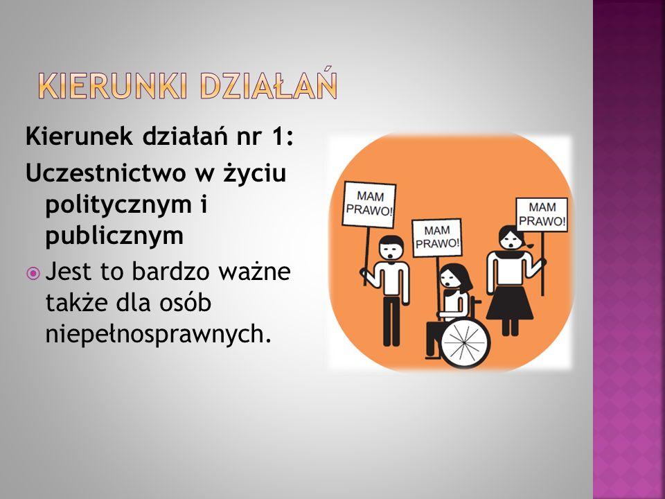 Kierunek działań nr 1: Uczestnictwo w życiu politycznym i publicznym  Jest to bardzo ważne także dla osób niepełnosprawnych.