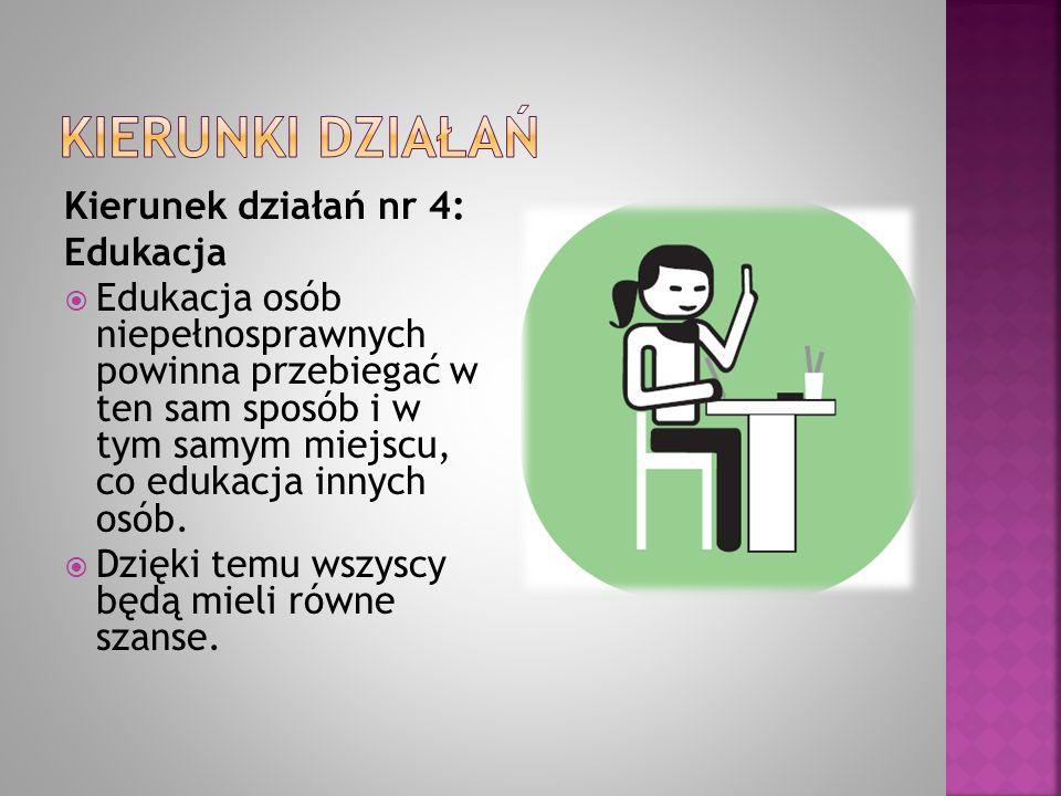 Kierunek działań nr 4: Edukacja  Edukacja osób niepełnosprawnych powinna przebiegać w ten sam sposób i w tym samym miejscu, co edukacja innych osób.