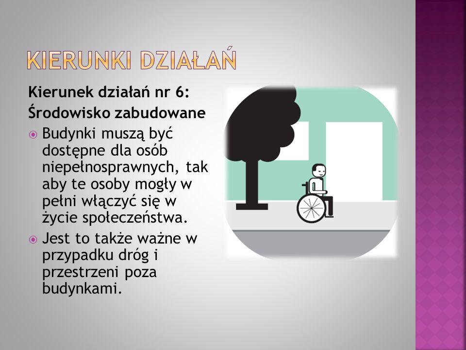 Kierunek działań nr 6: Środowisko zabudowane  Budynki muszą być dostępne dla osób niepełnosprawnych, tak aby te osoby mogły w pełni włączyć się w życ