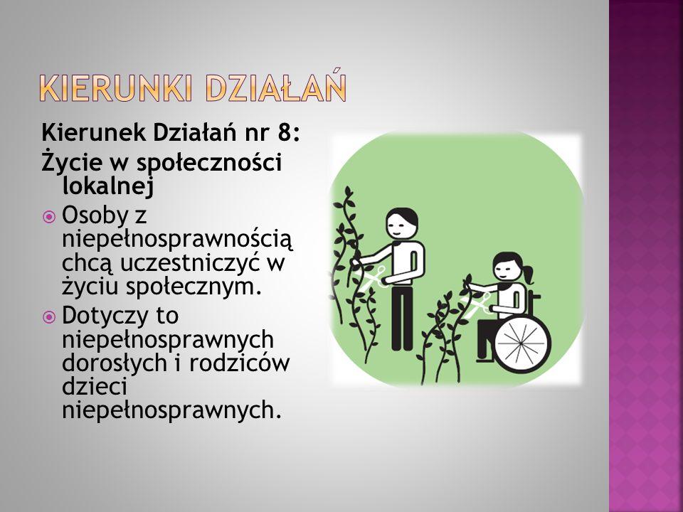 Kierunek Działań nr 8: Życie w społeczności lokalnej  Osoby z niepełnosprawnością chcą uczestniczyć w życiu społecznym.  Dotyczy to niepełnosprawnyc