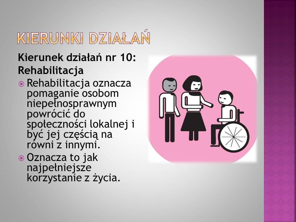 Kierunek działań nr 10: Rehabilitacja  Rehabilitacja oznacza pomaganie osobom niepełnosprawnym powrócić do społeczności lokalnej i być jej częścią na