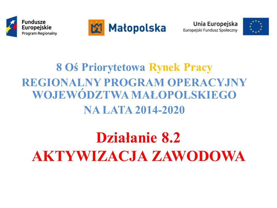 Działanie 8.2 AKTYWIZACJA ZAWODOWA 8 Oś Priorytetowa Rynek Pracy REGIONALNY PROGRAM OPERACYJNY WOJEWÓDZTWA MAŁOPOLSKIEGO NA LATA 2014-2020