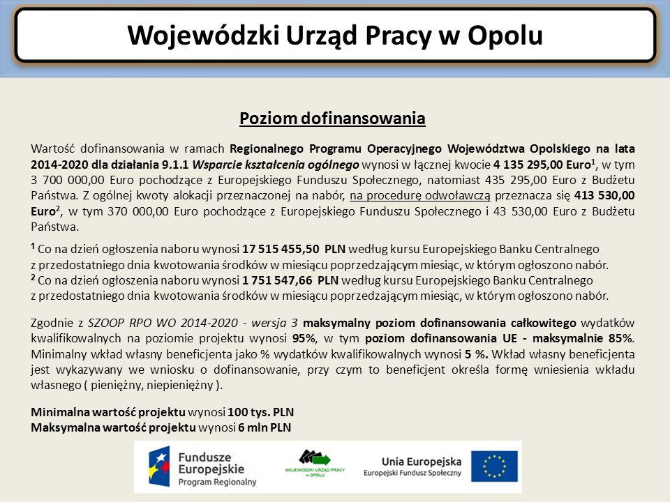 Wojewódzki Urząd Pracy w Opolu Poziom dofinansowania Wartość dofinansowania w ramach Regionalnego Programu Operacyjnego Województwa Opolskiego na lata 2014-2020 dla działania 9.1.1 Wsparcie kształcenia ogólnego wynosi w łącznej kwocie 4 135 295,00 Euro 1, w tym 3 700 000,00 Euro pochodzące z Europejskiego Funduszu Społecznego, natomiast 435 295,00 Euro z Budżetu Państwa.