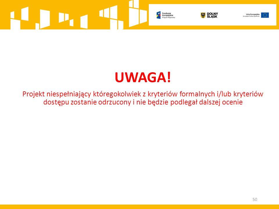 UWAGA! Projekt niespełniający któregokolwiek z kryteriów formalnych i/lub kryteriów dostępu zostanie odrzucony i nie będzie podlegał dalszej ocenie 50
