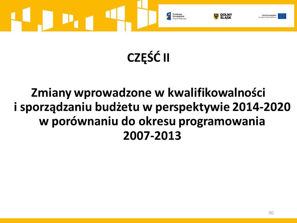 CZĘŚĆ II Zmiany wprowadzone w kwalifikowalności i sporządzaniu budżetu w perspektywie 2014-2020 w porównaniu do okresu programowania 2007-2013 90
