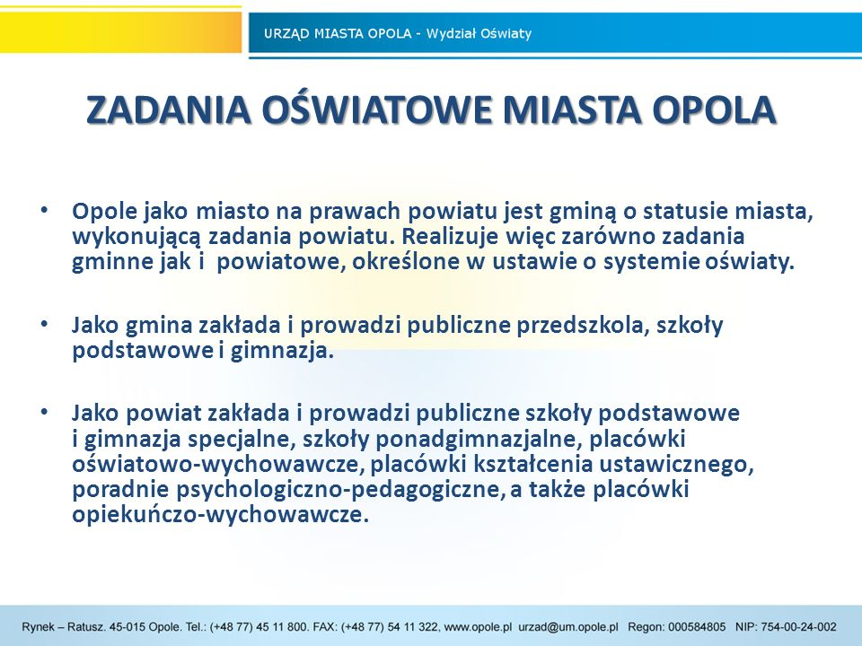 SZKOŁY I PLACÓWKI SZKOŁY I PLACÓWKI W roku szkolnym 2014/15 w Opolu funkcjonowały 102 publiczne przedszkola, szkoły różnego typu oraz placówki oświatowe, prowadzone przez miasto Opole, w tym: 32 przedszkola, 19 szkół podstawowych, 10 gimnazjów,