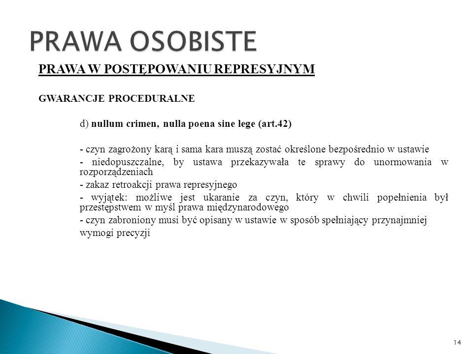 PRAWA W POSTĘPOWANIU REPRESYJNYM GWARANCJE PROCEDURALNE d) nullum crimen, nulla poena sine lege (art.42) - czyn zagrożony karą i sama kara muszą zostać określone bezpośrednio w ustawie - niedopuszczalne, by ustawa przekazywała te sprawy do unormowania w rozporządzeniach - zakaz retroakcji prawa represyjnego - wyjątek: możliwe jest ukaranie za czyn, który w chwili popełnienia był przestępstwem w myśl prawa międzynarodowego - czyn zabroniony musi być opisany w ustawie w sposób spełniający przynajmniej wymogi precyzji 14