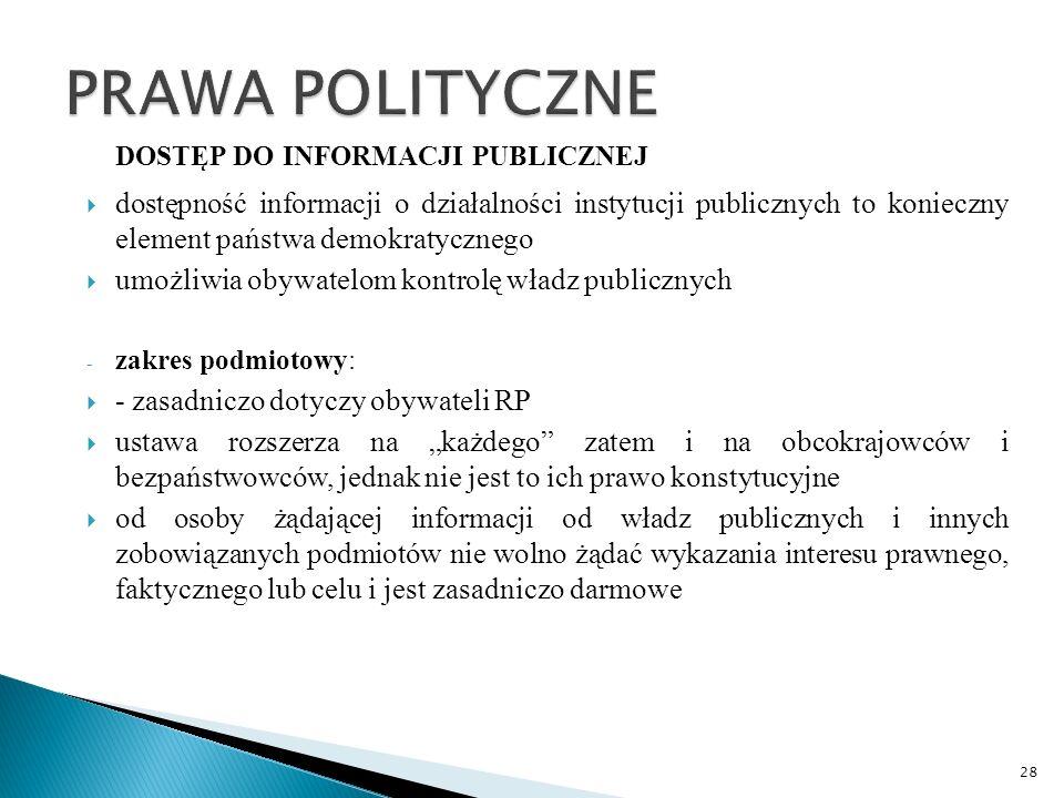 """DOSTĘP DO INFORMACJI PUBLICZNEJ  dostępność informacji o działalności instytucji publicznych to konieczny element państwa demokratycznego  umożliwia obywatelom kontrolę władz publicznych - zakres podmiotowy:  - zasadniczo dotyczy obywateli RP  ustawa rozszerza na """"każdego zatem i na obcokrajowców i bezpaństwowców, jednak nie jest to ich prawo konstytucyjne  od osoby żądającej informacji od władz publicznych i innych zobowiązanych podmiotów nie wolno żądać wykazania interesu prawnego, faktycznego lub celu i jest zasadniczo darmowe 28"""
