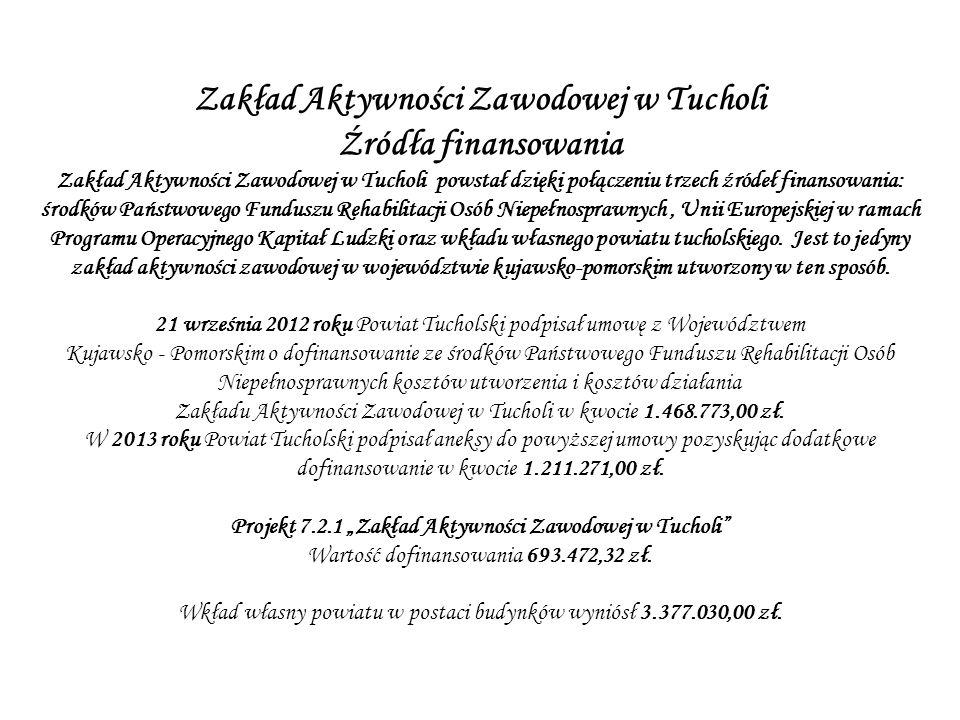 Źródła finansowania Zakład Aktywności Zawodowej w Tucholi powstał dzięki połączeniu trzech źródeł finansowania: środków Państwowego Funduszu Rehabilitacji Osób Niepełnosprawnych, Unii Europejskiej w ramach Programu Operacyjnego Kapitał Ludzki oraz wkładu własnego powiatu tucholskiego.