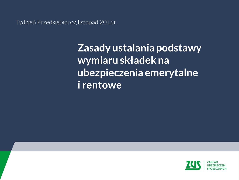 Zasady ustalania podstawy wymiaru składek na ubezpieczenia emerytalne i rentowe Tydzień Przedsiębiorcy, listopad 2015r.