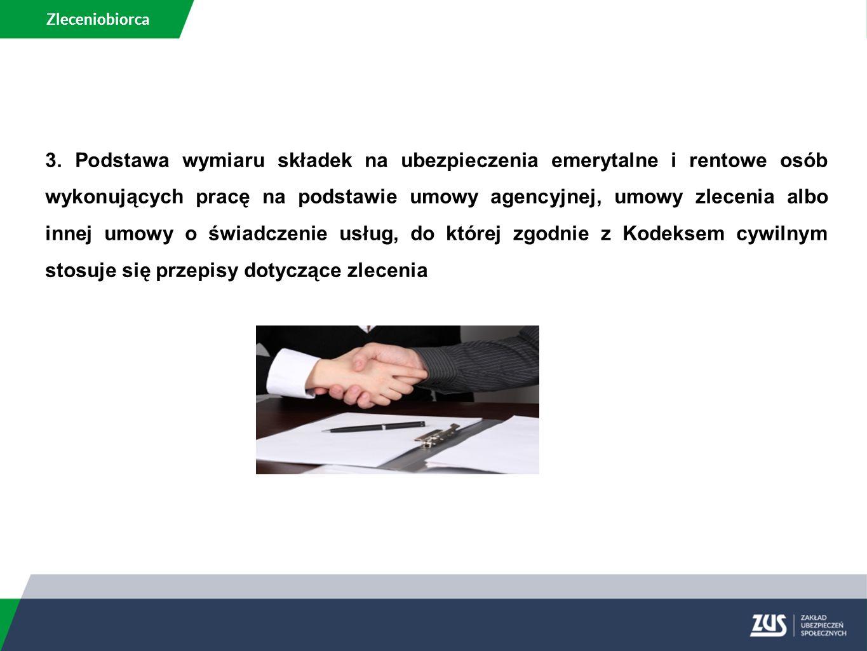 Zleceniobiorca 3. Podstawa wymiaru składek na ubezpieczenia emerytalne i rentowe osób wykonujących pracę na podstawie umowy agencyjnej, umowy zlecenia