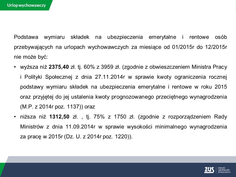 Urlop wychowawczy Podstawa wymiaru składek na ubezpieczenia emerytalne i rentowe osób przebywających na urlopach wychowawczych za miesiące od 01/2015r do 12/2015r nie może być: wyższa niż 2375,40 zł.