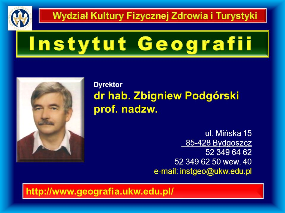 http://www.geografia.ukw.edu.pl/ Dyrektor dr hab. Zbigniew Podgórski prof. nadzw. ul. Mińska 15 85-428 Bydgoszcz 52 349 64 62 52 349 62 50 wew. 40 e-m