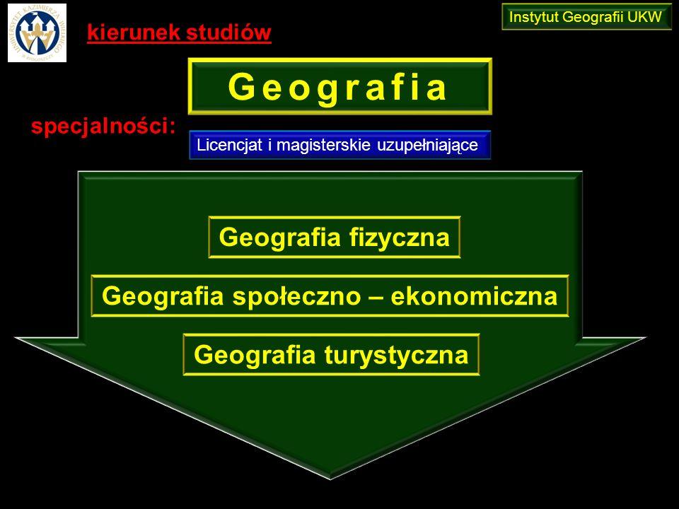 Geografia specjalności: Licencjat i magisterskie uzupełniające Geografia fizyczna Geografia społeczno – ekonomiczna Geografia turystyczna kierunek stu