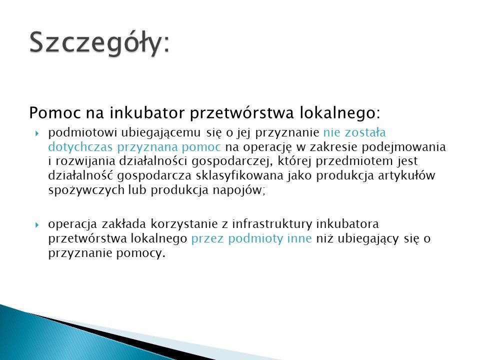 Pomoc na inkubator przetwórstwa lokalnego:  podmiotowi ubiegającemu się o jej przyznanie nie została dotychczas przyznana pomoc na operację w zakresie podejmowania i rozwijania działalności gospodarczej, której przedmiotem jest działalność gospodarcza sklasyfikowana jako produkcja artykułów spożywczych lub produkcja napojów;  operacja zakłada korzystanie z infrastruktury inkubatora przetwórstwa lokalnego przez podmioty inne niż ubiegający się o przyznanie pomocy.