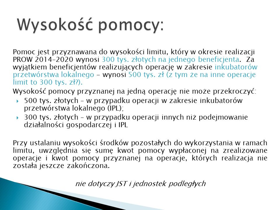 Pomoc jest przyznawana do wysokości limitu, który w okresie realizacji PROW 2014–2020 wynosi 300 tys. złotych na jednego beneficjenta. Za wyjątkiem be