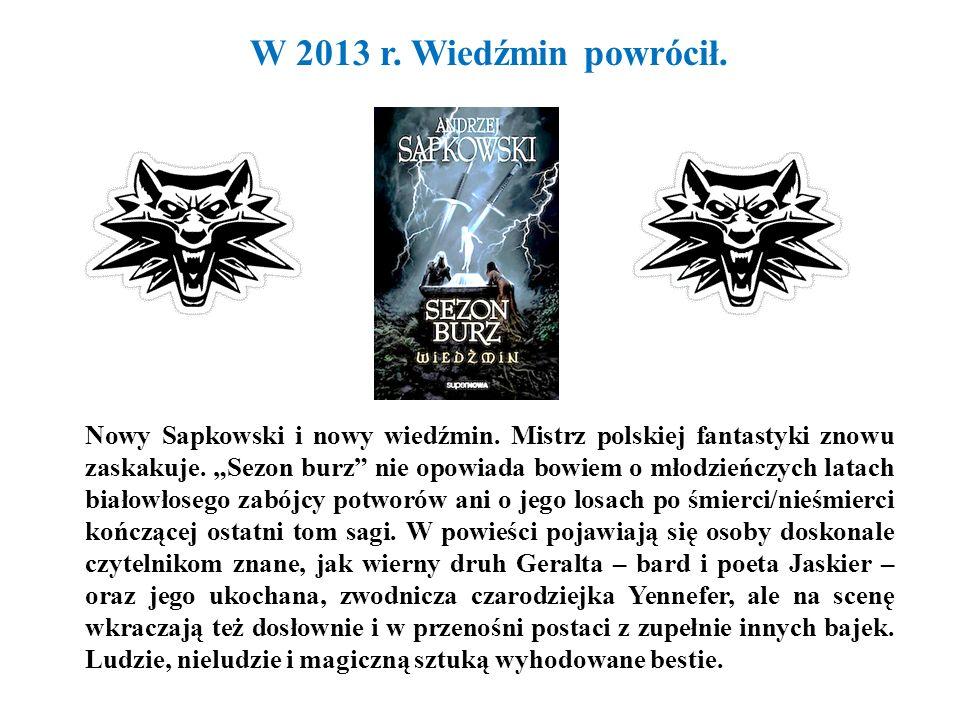 W 2013 r.Wiedźmin powrócił. Nowy Sapkowski i nowy wiedźmin.