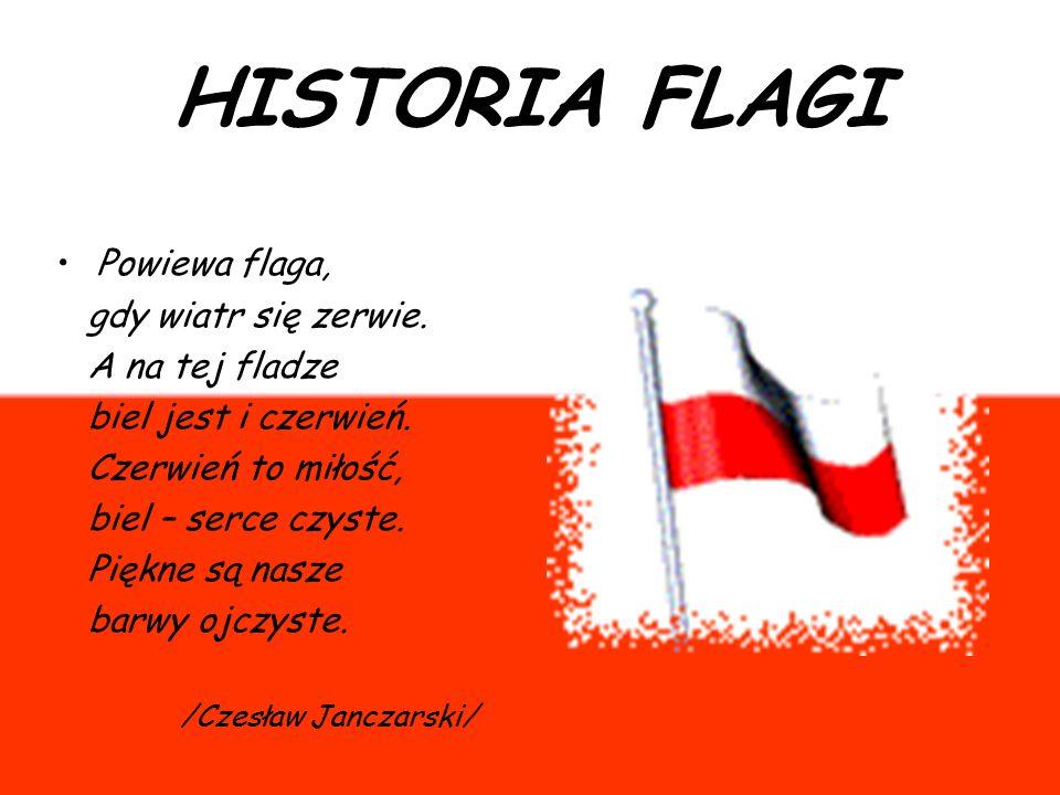HISTORIA FLAGI Powiewa flaga, gdy wiatr się zerwie. A na tej fladze biel jest i czerwień. Czerwień to miłość, biel – serce czyste. Piękne są nasze bar