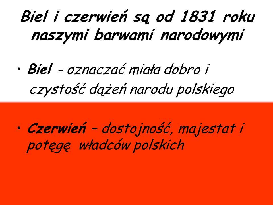 Biel i czerwień są od 1831 roku naszymi barwami narodowymi Biel - oznaczać miała dobro i czystość dążeń narodu polskiego Czerwień – dostojność, majest