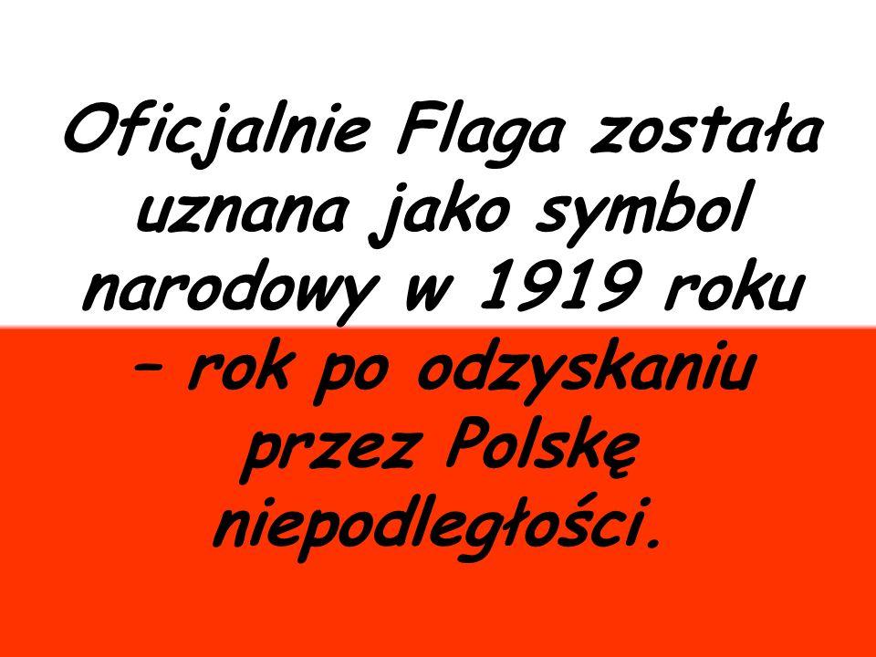 Oficjalnie Flaga została uznana jako symbol narodowy w 1919 roku – rok po odzyskaniu przez Polskę niepodległości.