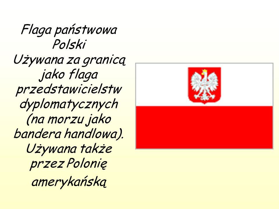 Flaga państwowa Polski Używana za granicą jako flaga przedstawicielstw dyplomatycznych (na morzu jako bandera handlowa). Używana także przez Polonię a
