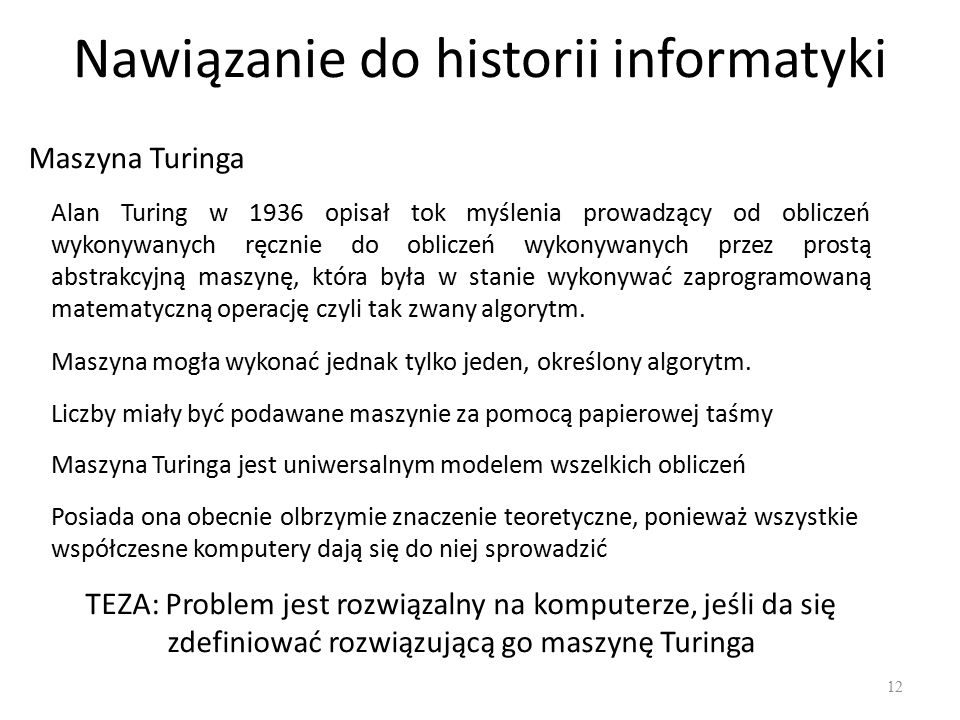 Nawiązanie do historii informatyki 12 Maszyna Turinga Alan Turing w 1936 opisał tok myślenia prowadzący od obliczeń wykonywanych ręcznie do obliczeń wykonywanych przez prostą abstrakcyjną maszynę, która była w stanie wykonywać zaprogramowaną matematyczną operację czyli tak zwany algorytm.