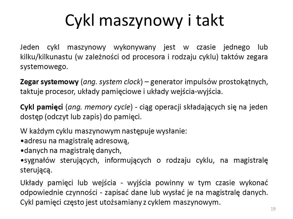 Cykl maszynowy i takt 19 Jeden cykl maszynowy wykonywany jest w czasie jednego lub kilku/kilkunastu (w zależności od procesora i rodzaju cyklu) taktów zegara systemowego.