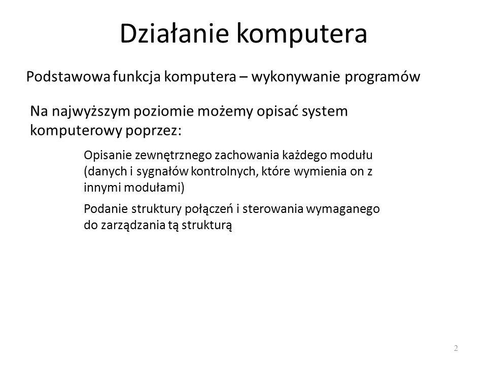 Działanie komputera Podstawowa funkcja komputera – wykonywanie programów Na najwyższym poziomie możemy opisać system komputerowy poprzez: Opisanie zewnętrznego zachowania każdego modułu (danych i sygnałów kontrolnych, które wymienia on z innymi modułami) Podanie struktury połączeń i sterowania wymaganego do zarządzania tą strukturą 2