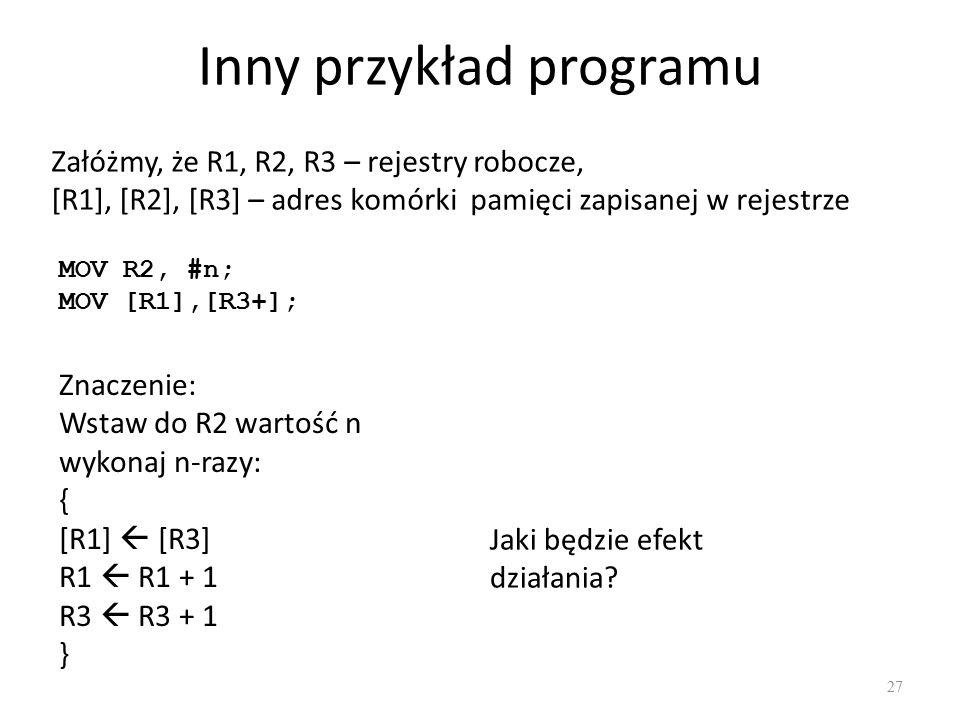 Inny przykład programu 27 Załóżmy, że R1, R2, R3 – rejestry robocze, [R1], [R2], [R3] – adres komórki pamięci zapisanej w rejestrze MOV R2, #n; MOV [R1],[R3+]; Znaczenie: Wstaw do R2 wartość n wykonaj n-razy: { [R1]  [R3] R1  R1 + 1 R3  R3 + 1 } Jaki będzie efekt działania?
