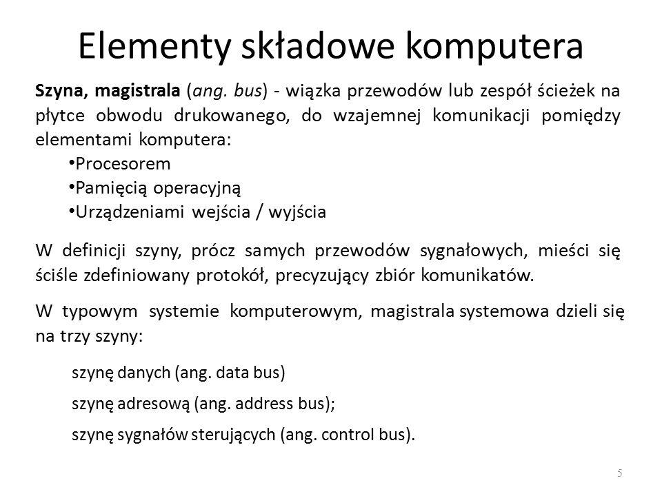 Elementy składowe komputera 5 Szyna, magistrala (ang. bus) - wiązka przewodów lub zespół ścieżek na płytce obwodu drukowanego, do wzajemnej komunikacj