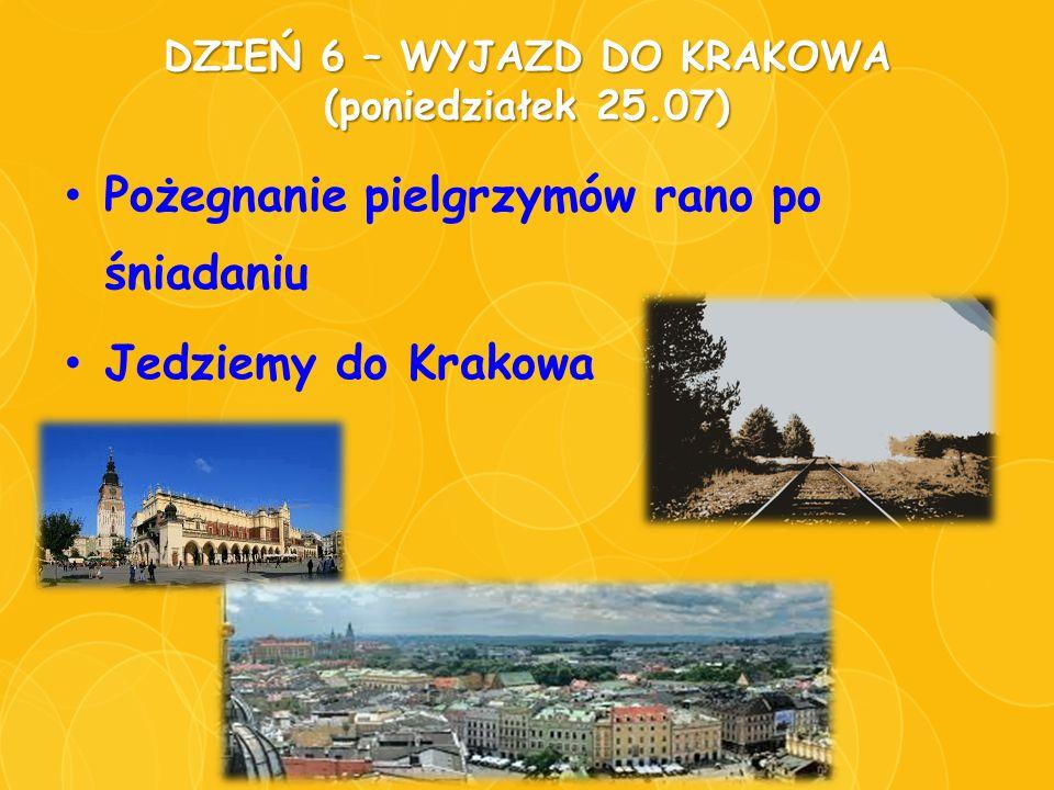 DZIEŃ 6 – WYJAZD DO KRAKOWA (poniedziałek 25.07) Pożegnanie pielgrzymów rano po śniadaniu Jedziemy do Krakowa
