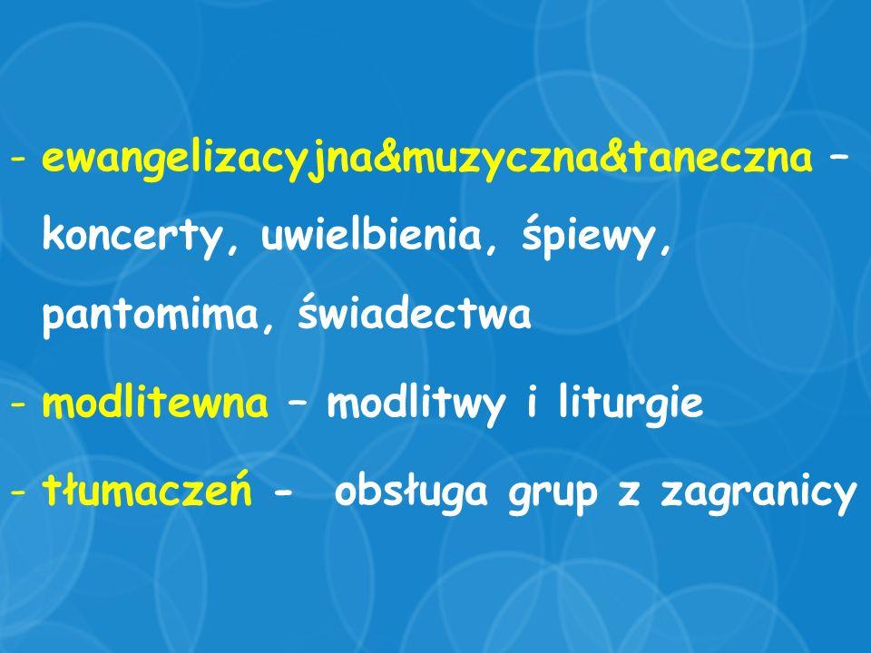 -ewangelizacyjna&muzyczna&taneczna – koncerty, uwielbienia, śpiewy, pantomima, świadectwa -modlitewna – modlitwy i liturgie -tłumaczeń - obsługa grup z zagranicy
