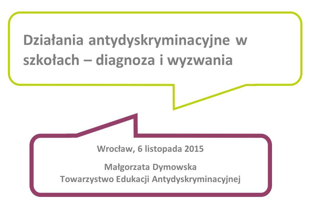 Działania antydyskryminacyjne w szkołach – diagnoza i wyzwania Wrocław, 6 listopada 2015 Małgorzata Dymowska Towarzystwo Edukacji Antydyskryminacyjnej