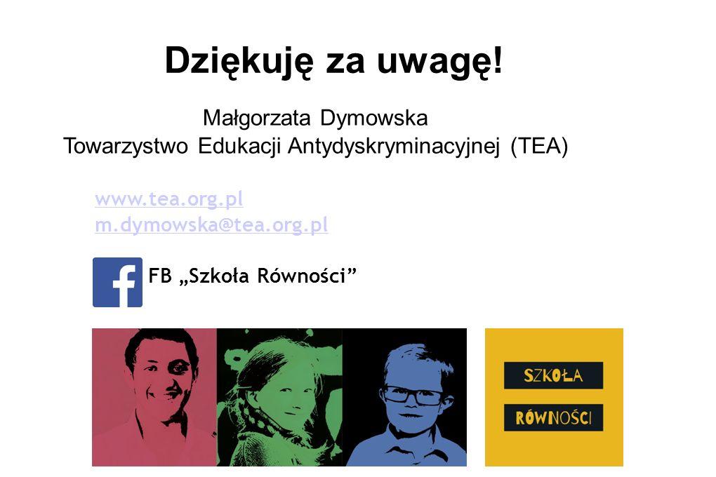 """Małgorzata Dymowska Towarzystwo Edukacji Antydyskryminacyjnej (TEA) www.tea.org.pl m.dymowska@tea.org.pl FB """"Szkoła Równości"""" Dziękuję za uwagę!"""