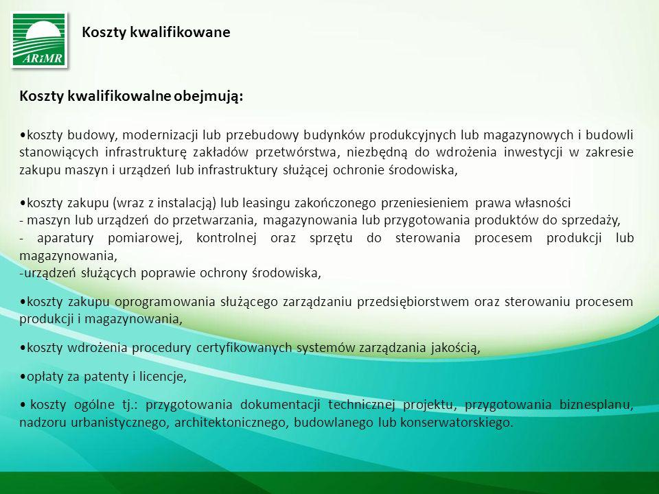 Koszty kwalifikowane Koszty kwalifikowalne obejmują: koszty budowy, modernizacji lub przebudowy budynków produkcyjnych lub magazynowych i budowli stanowiących infrastrukturę zakładów przetwórstwa, niezbędną do wdrożenia inwestycji w zakresie zakupu maszyn i urządzeń lub infrastruktury służącej ochronie środowiska, koszty zakupu (wraz z instalacją) lub leasingu zakończonego przeniesieniem prawa własności - maszyn lub urządzeń do przetwarzania, magazynowania lub przygotowania produktów do sprzedaży, - aparatury pomiarowej, kontrolnej oraz sprzętu do sterowania procesem produkcji lub magazynowania, -urządzeń służących poprawie ochrony środowiska, koszty zakupu oprogramowania służącego zarządzaniu przedsiębiorstwem oraz sterowaniu procesem produkcji i magazynowania, koszty wdrożenia procedury certyfikowanych systemów zarządzania jakością, opłaty za patenty i licencje, koszty ogólne tj.: przygotowania dokumentacji technicznej projektu, przygotowania biznesplanu, nadzoru urbanistycznego, architektonicznego, budowlanego lub konserwatorskiego.