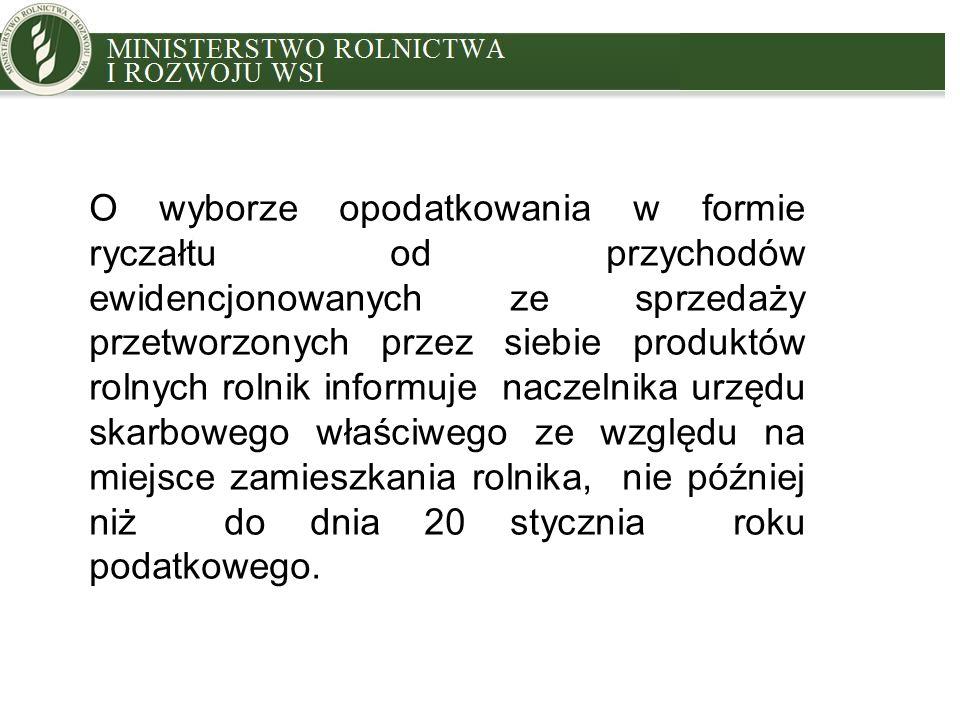MINISTRY OF AGRICULTURE AND RURAL DEVELOPMENT O wyborze opodatkowania w formie ryczałtu od przychodów ewidencjonowanych ze sprzedaży przetworzonych przez siebie produktów rolnych rolnik informuje naczelnika urzędu skarbowego właściwego ze względu na miejsce zamieszkania rolnika, nie później niż do dnia 20 stycznia roku podatkowego.