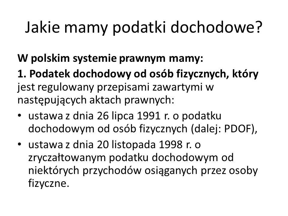 Jakie mamy podatki dochodowe? W polskim systemie prawnym mamy: 1. Podatek dochodowy od osób fizycznych, który jest regulowany przepisami zawartymi w n