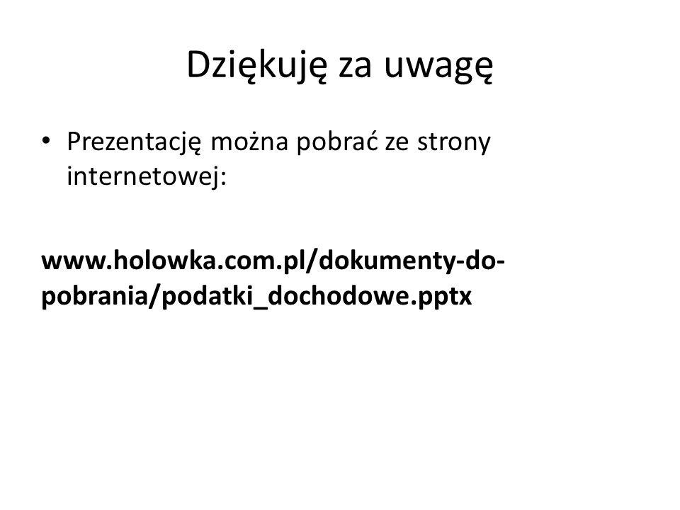 Dziękuję za uwagę Prezentację można pobrać ze strony internetowej: www.holowka.com.pl/dokumenty-do- pobrania/podatki_dochodowe.pptx