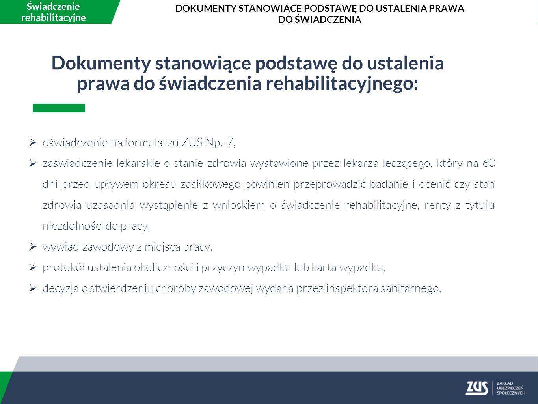 Dokumenty stanowiące podstawę do ustalenia prawa do świadczenia rehabilitacyjnego:  oświadczenie na formularzu ZUS Np.-7,  zaświadczenie lekarskie o stanie zdrowia wystawione przez lekarza leczącego, który na 60 dni przed upływem okresu zasiłkowego powinien przeprowadzić badanie i ocenić czy stan zdrowia uzasadnia wystąpienie z wnioskiem o świadczenie rehabilitacyjne, renty z tytułu niezdolności do pracy,  wywiad zawodowy z miejsca pracy,  protokół ustalenia okoliczności i przyczyn wypadku lub karta wypadku,  decyzja o stwierdzeniu choroby zawodowej wydana przez inspektora sanitarnego.