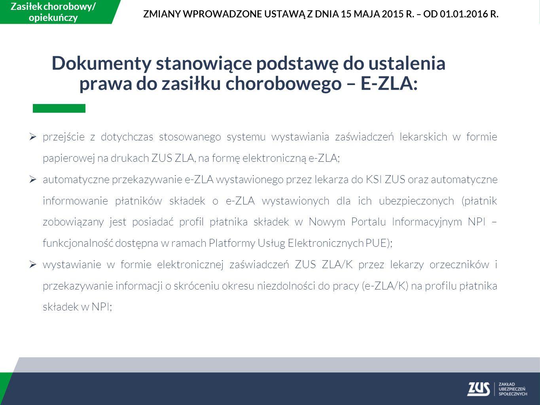 Dokumenty stanowiące podstawę do ustalenia prawa do zasiłku chorobowego – E-ZLA:  przejście z dotychczas stosowanego systemu wystawiania zaświadczeń lekarskich w formie papierowej na drukach ZUS ZLA, na formę elektroniczną e-ZLA;  automatyczne przekazywanie e-ZLA wystawionego przez lekarza do KSI ZUS oraz automatyczne informowanie płatników składek o e-ZLA wystawionych dla ich ubezpieczonych (płatnik zobowiązany jest posiadać profil płatnika składek w Nowym Portalu Informacyjnym NPI – funkcjonalność dostępna w ramach Platformy Usług Elektronicznych PUE);  wystawianie w formie elektronicznej zaświadczeń ZUS ZLA/K przez lekarzy orzeczników i przekazywanie informacji o skróceniu okresu niezdolności do pracy (e-ZLA/K) na profilu płatnika składek w NPI; Zasiłek chorobowy/ opiekuńczy ZMIANY WPROWADZONE USTAWĄ Z DNIA 15 MAJA 2015 R.