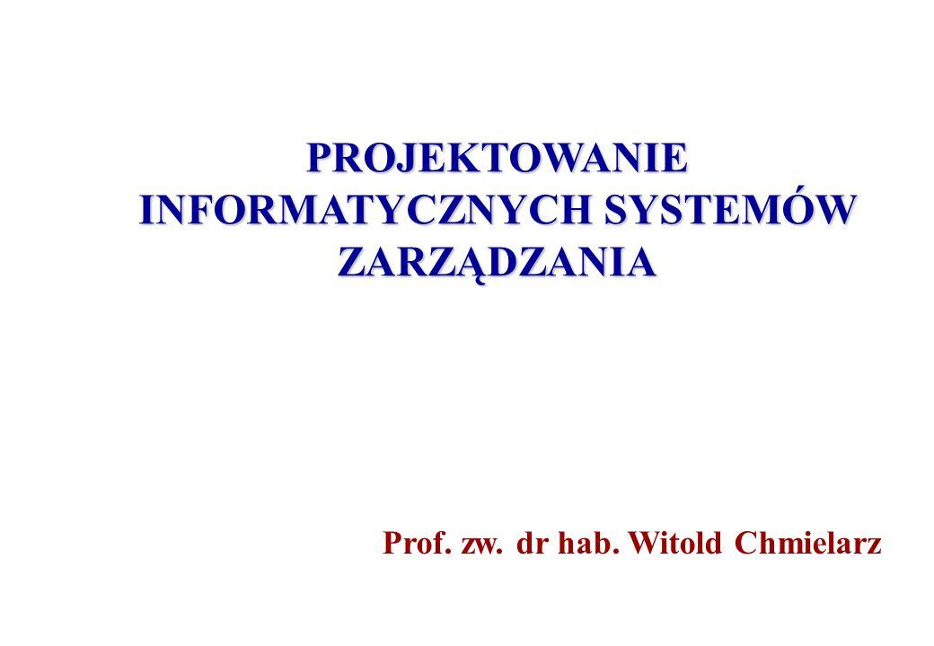 PROJEKTOWANIE INFORMATYCZNYCH SYSTEMÓW ZARZĄDZANIA Prof. zw. dr hab. Witold Chmielarz