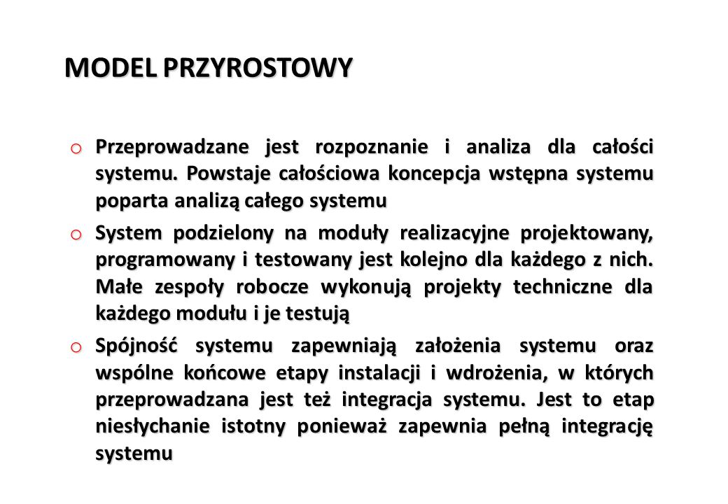 MODEL PRZYROSTOWY o Przeprowadzane jest rozpoznanie i analiza dla całości systemu. Powstaje całościowa koncepcja wstępna systemu poparta analizą całeg