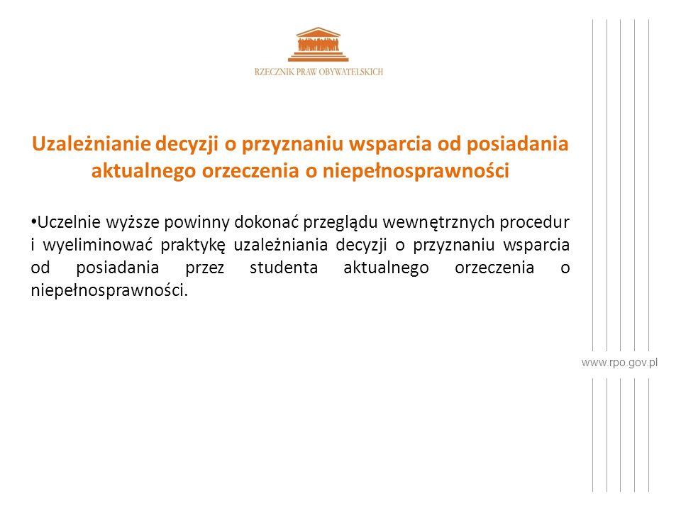 www.rpo.gov.pl Uzależnianie decyzji o przyznaniu wsparcia od posiadania aktualnego orzeczenia o niepełnosprawności Uczelnie wyższe powinny dokonać przeglądu wewnętrznych procedur i wyeliminować praktykę uzależniania decyzji o przyznaniu wsparcia od posiadania przez studenta aktualnego orzeczenia o niepełnosprawności.